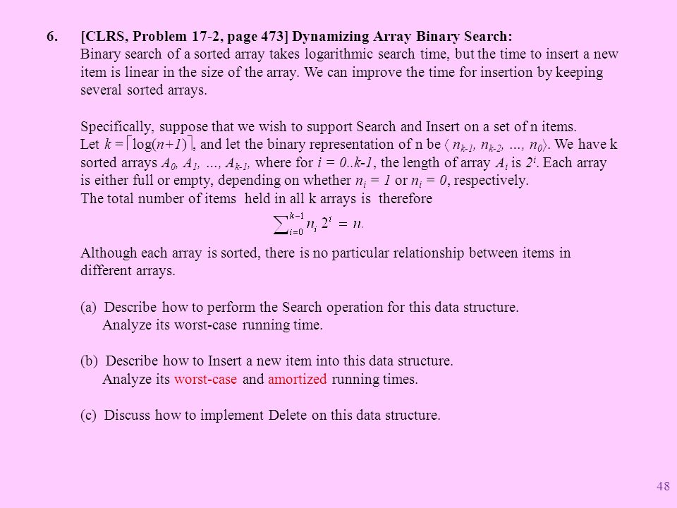 [CLRS, Problem 17-2, page 473] Dynamizing Array Binary Search: Binary search of a sorted array takes logarithmic search time, but the time to insert a new item is linear in the size of the array.